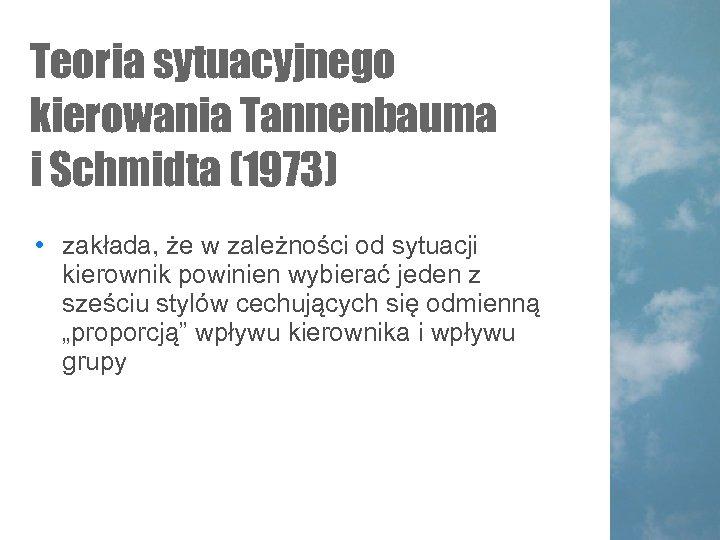 Teoria sytuacyjnego kierowania Tannenbauma i Schmidta (1973) • zakłada, że w zależności od sytuacji