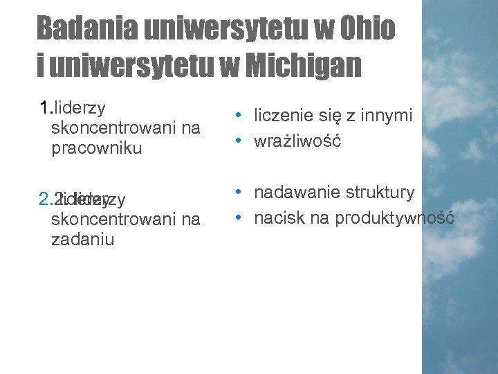 Badania uniwersytetu w Ohio i uniwersytetu w Michigan 1. liderzy skoncentrowani na pracowniku •
