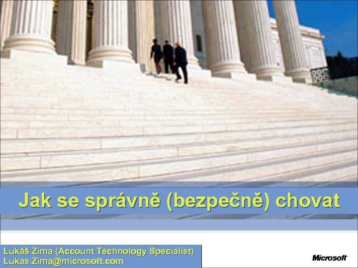 Jak se správně (bezpečně) chovat Lukáš Zima (Account Technology Specialist) Lukas. Zima@microsoft. com