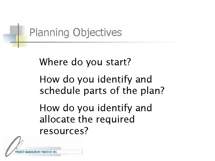 Planning Objectives Where do you start? How do you identify and schedule parts of