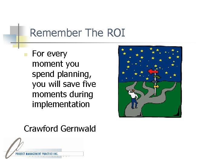 Remember The ROI n For every moment you spend planning, you will save five