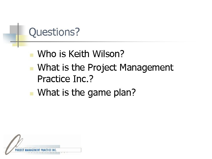 Questions? n n n Who is Keith Wilson? What is the Project Management Practice