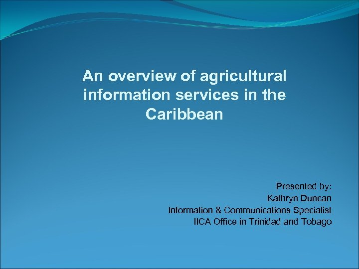 An overview of agricultural information services in the Caribbean Presented by: Kathryn Duncan Information