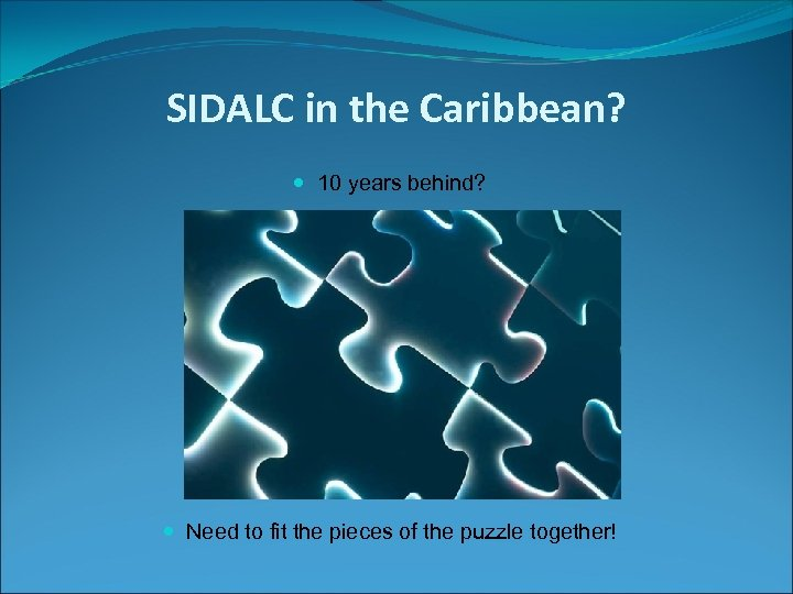 SIDALC in the Caribbean? 10 years behind? Need to fit the pieces of the