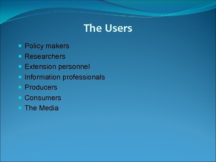 The Users Policy makers Researchers Extension personnel Information professionals Producers Consumers The Media