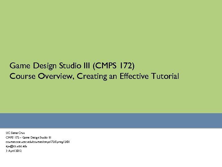 Game Design Studio III (CMPS 172) Course Overview, Creating an Effective Tutorial UC Santa