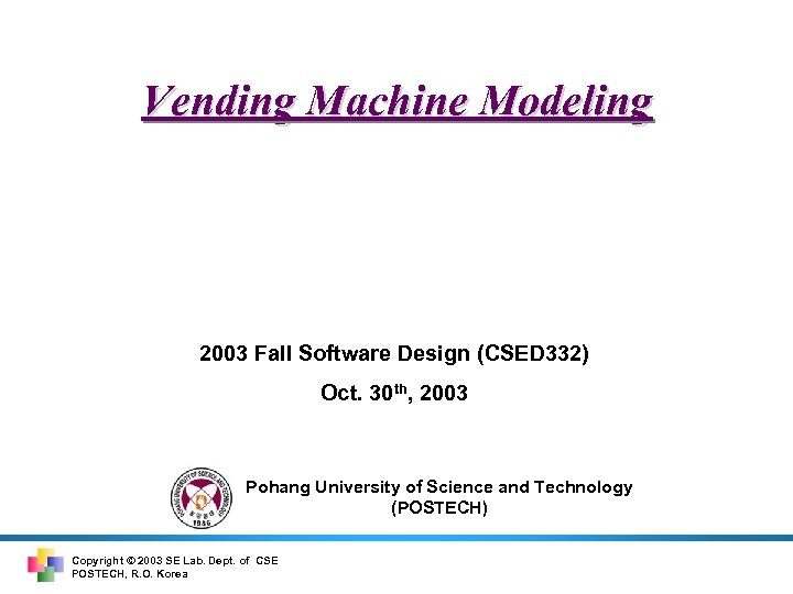 Vending Machine Modeling 2003 Fall Software Design (CSED 332) Oct. 30 th, 2003 Pohang