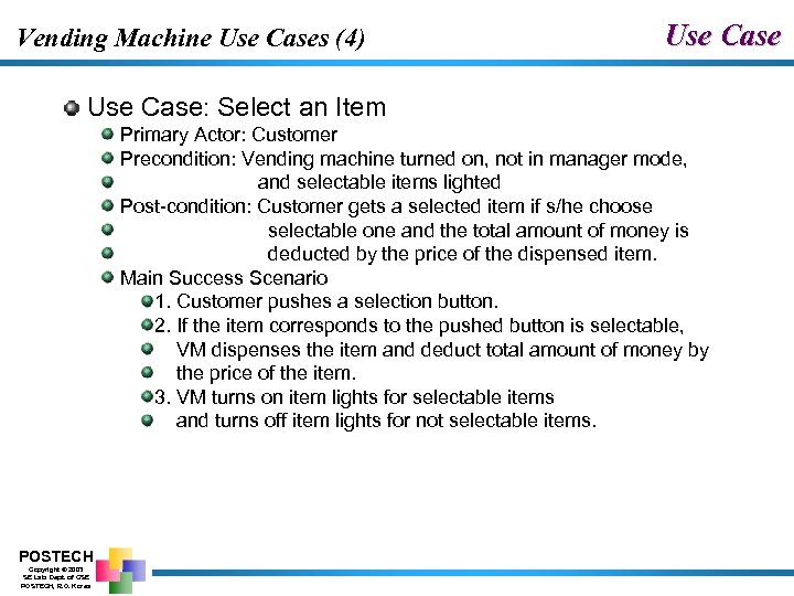 Vending Machine Use Cases (4) Use Case: Select an Item Primary Actor: Customer Precondition: