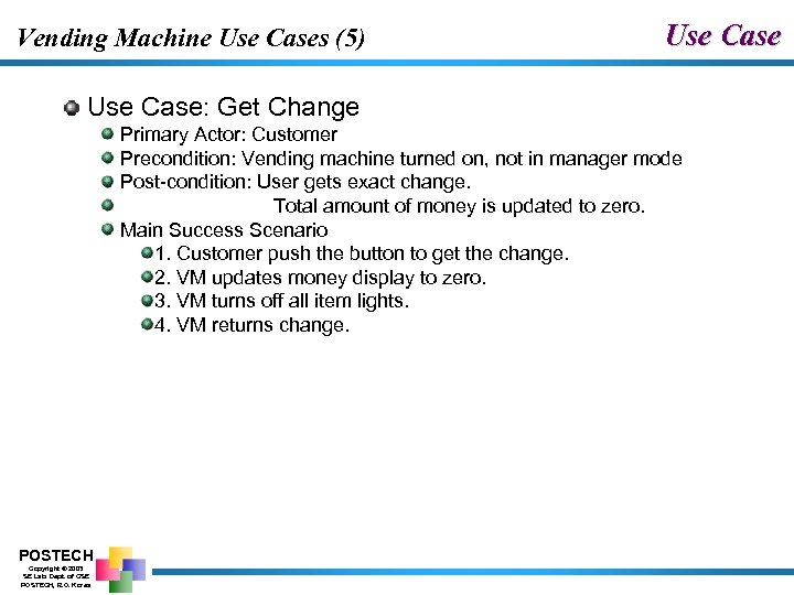 Vending Machine Use Cases (5) Use Case: Get Change Primary Actor: Customer Precondition: Vending