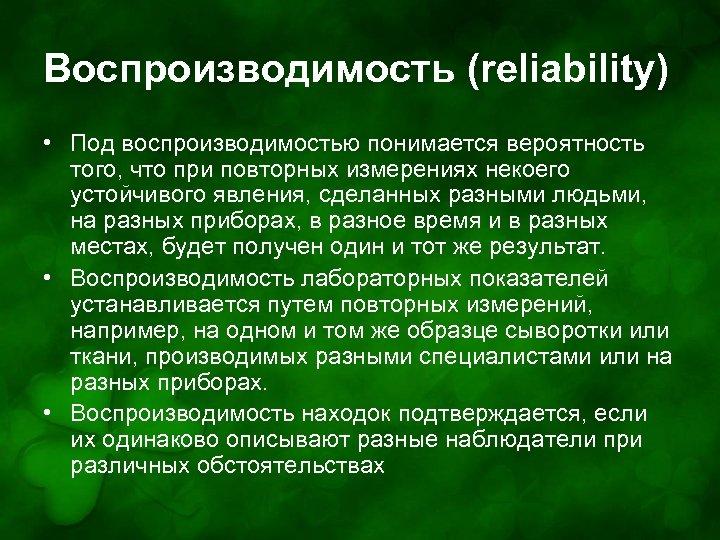 Воспроизводимость (reliability) • Под воспроизводимостью понимается вероятность того, что при повторных измерениях некоего устойчивого