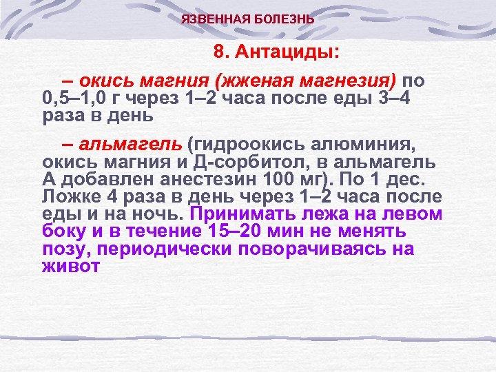 ЯЗВЕННАЯ БОЛЕЗНЬ 8. Антациды: – окись магния (жженая магнезия) по 0, 5– 1, 0