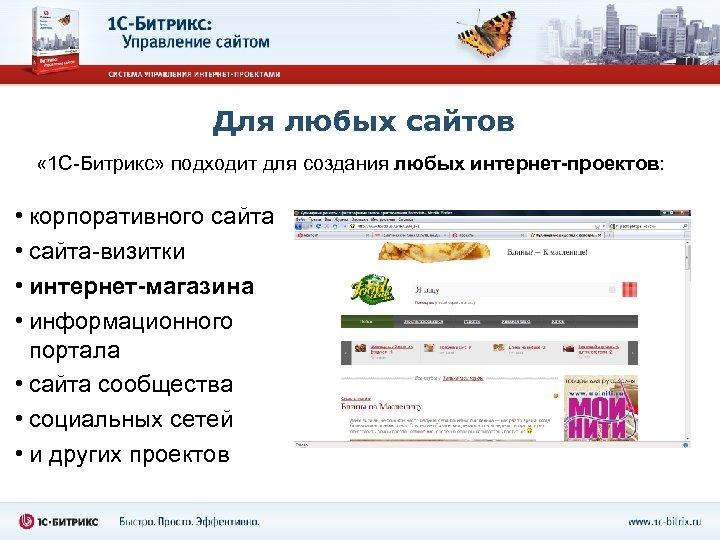 Для любых сайтов « 1 С-Битрикс» подходит для создания любых интернет-проектов: • корпоративного сайта