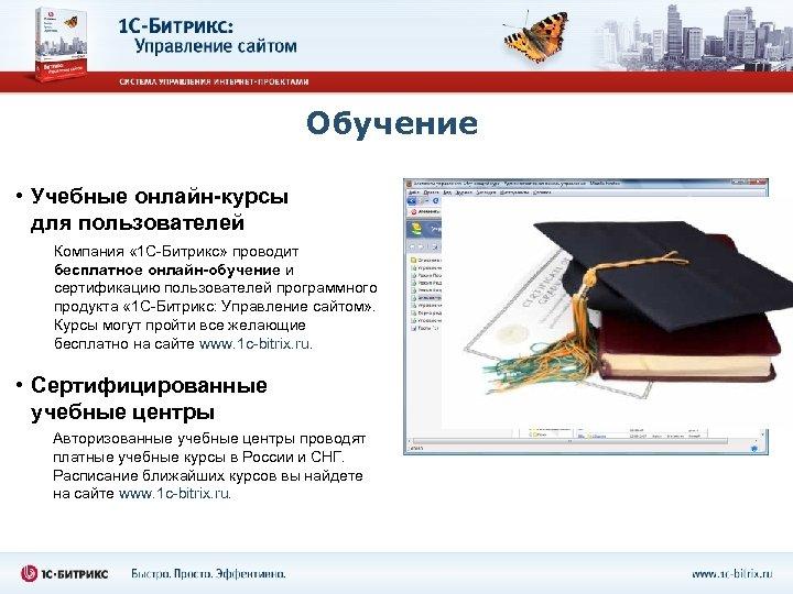Обучение • Учебные онлайн-курсы для пользователей Компания « 1 С-Битрикс» проводит бесплатное онлайн-обучение и