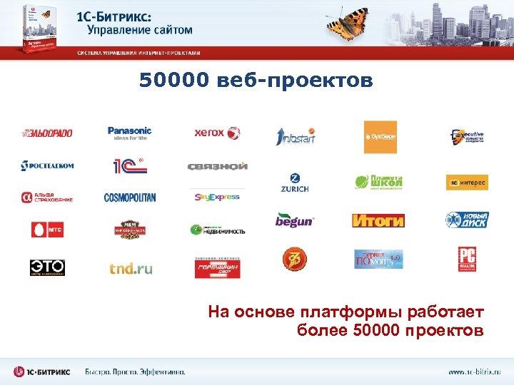 50000 веб-проектов На основе платформы работает более 50000 проектов