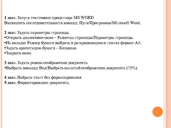 1 шаг. Запуск текстового процессора MS WORD Выполнить последовательность команд: Пуск/Программы/Microsoft Word. 2 шаг.