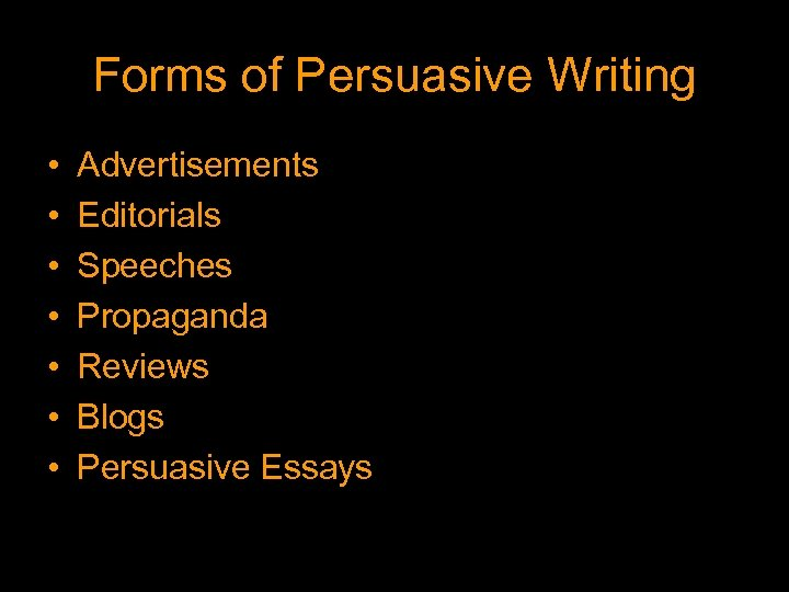 Forms of Persuasive Writing • • Advertisements Editorials Speeches Propaganda Reviews Blogs Persuasive Essays