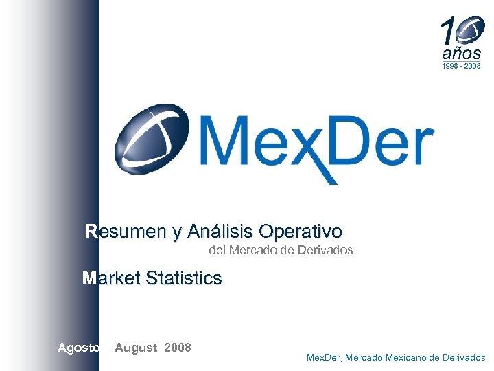 Resumen y Análisis Operativo del Mercado de Derivados Market Statistics Agostoo/ August 2008 Mex.