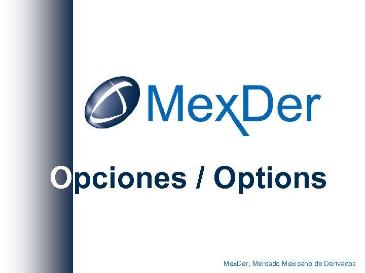 Opciones / Options Mex. Der, Mercado Mexicano de Derivados
