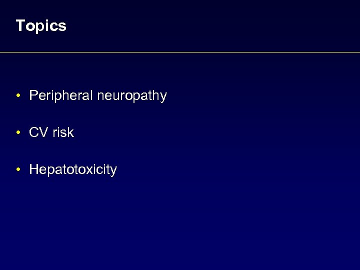 Topics • Peripheral neuropathy • CV risk • Hepatotoxicity