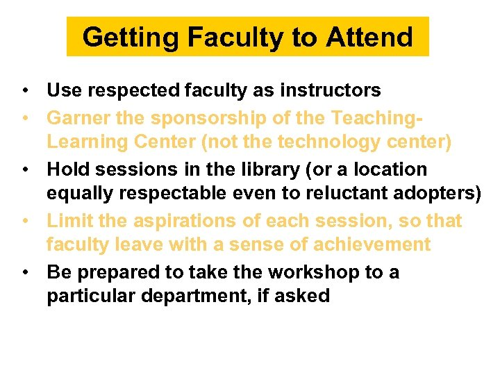 Getting Faculty to Attend • Use respected faculty as instructors • Garner the sponsorship