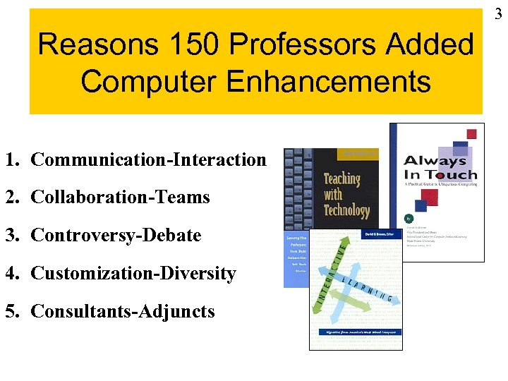 3 Reasons 150 Professors Added Computer Enhancements 1. Communication-Interaction 2. Collaboration-Teams 3. Controversy-Debate 4.