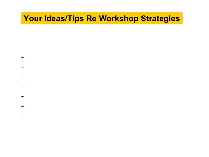 Your Ideas/Tips Re Workshop Strategies -