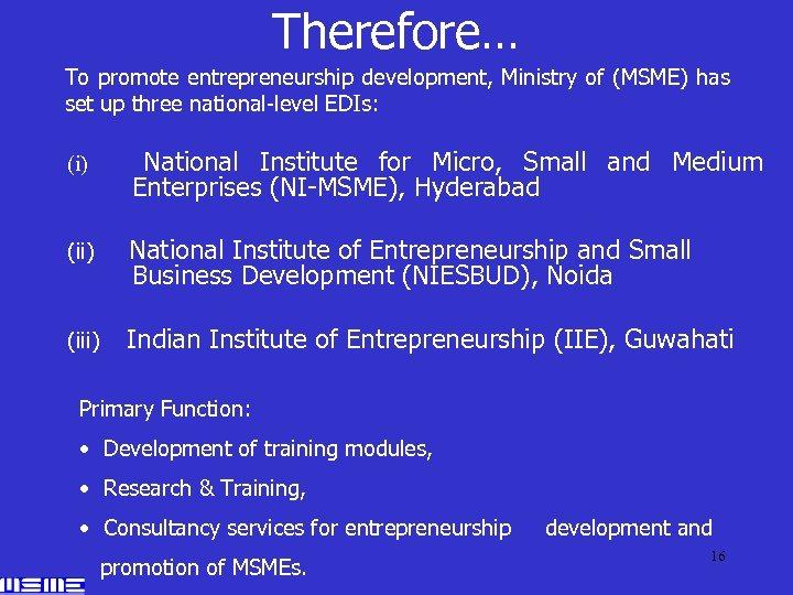 Therefore… To promote entrepreneurship development, Ministry of (MSME) has set up three national-level EDIs: