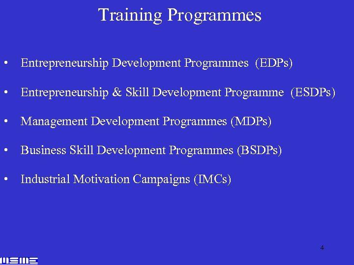 Training Programmes • Entrepreneurship Development Programmes (EDPs) • Entrepreneurship & Skill Development Programme (ESDPs)