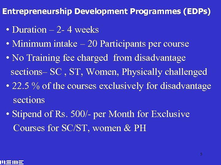 Entrepreneurship Development Programmes (EDPs) • Duration – 2 - 4 weeks • Minimum intake
