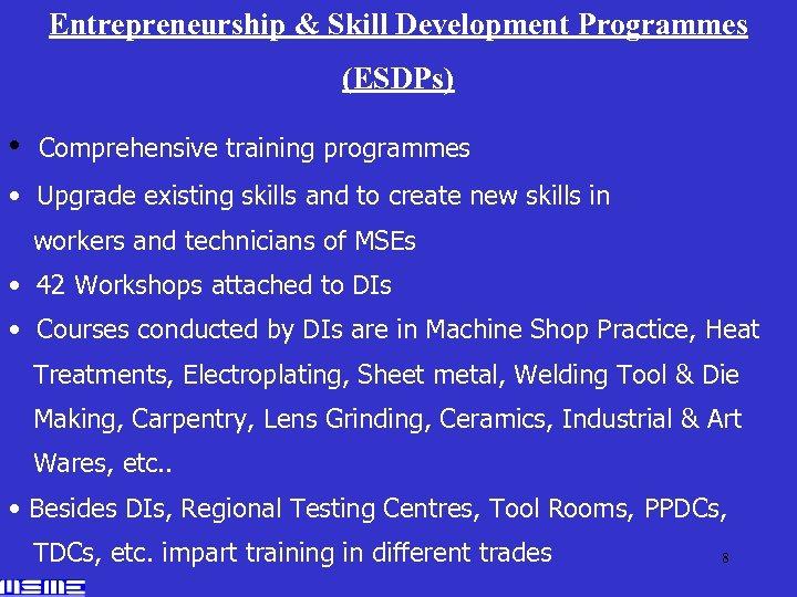 Entrepreneurship & Skill Development Programmes (ESDPs) • Comprehensive training programmes • Upgrade existing skills