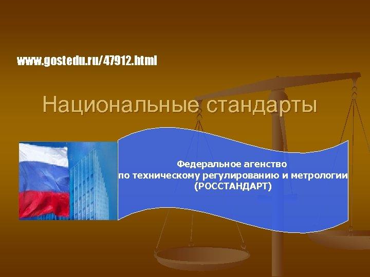 www. gostedu. ru/47912. html Национальные стандарты Федеральное агенство по техническому регулированию и метрологии (РОССТАНДАРТ)
