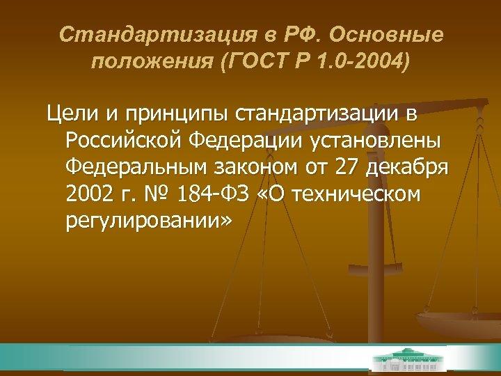 Стандартизация в РФ. Основные положения (ГОСТ Р 1. 0 -2004) Цели и принципы стандартизации