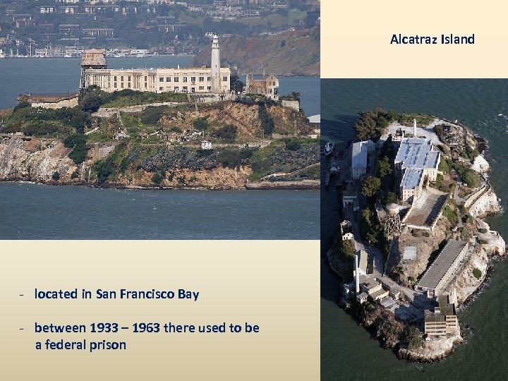 Alcatraz Island - located in San Francisco Bay - between 1933 – 1963 there