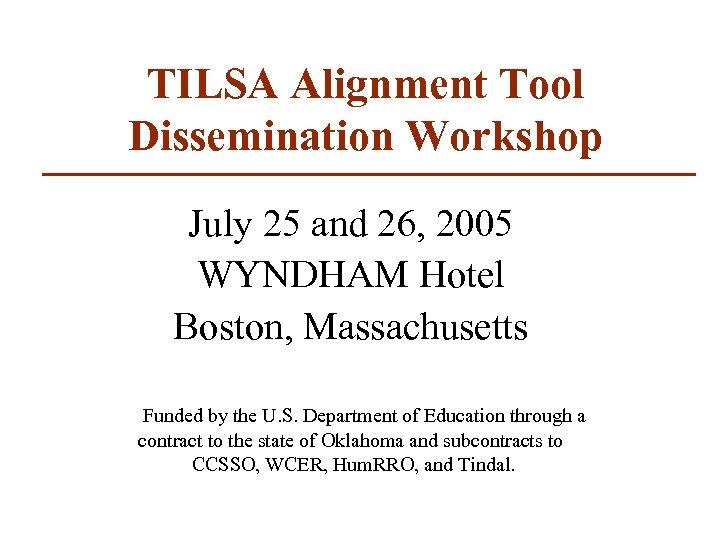 TILSA Alignment Tool Dissemination Workshop July 25 and 26, 2005 WYNDHAM Hotel Boston, Massachusetts