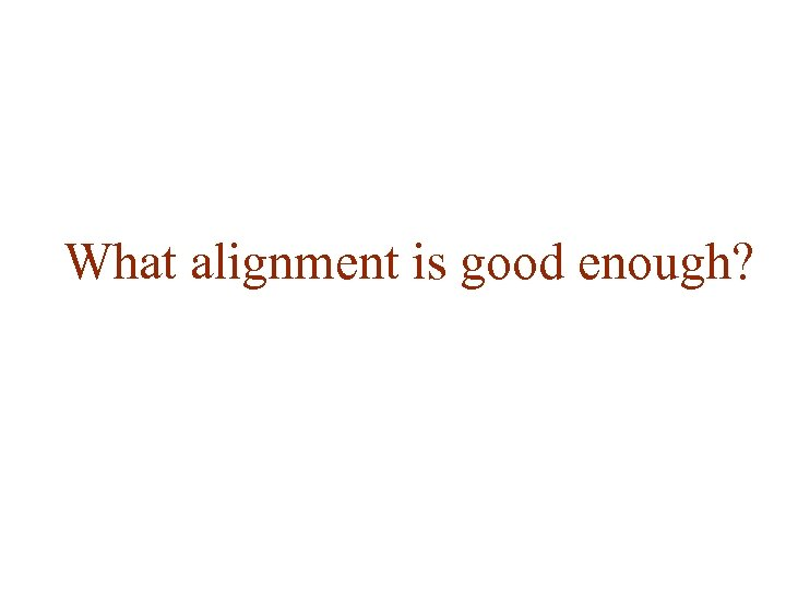 What alignment is good enough?