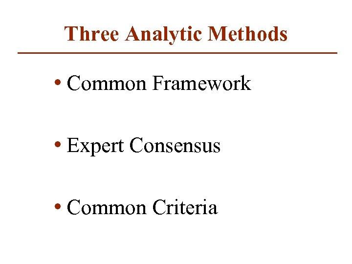 Three Analytic Methods • Common Framework • Expert Consensus • Common Criteria