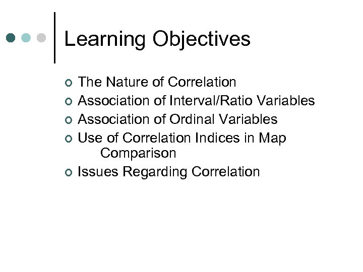 Learning Objectives ¢ ¢ ¢ The Nature of Correlation Association of Interval/Ratio Variables Association