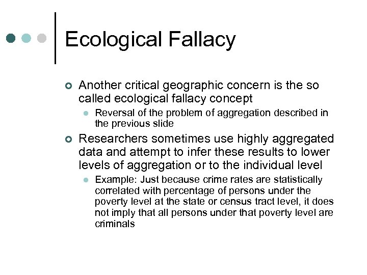 Ecological Fallacy ¢ Another critical geographic concern is the so called ecological fallacy concept