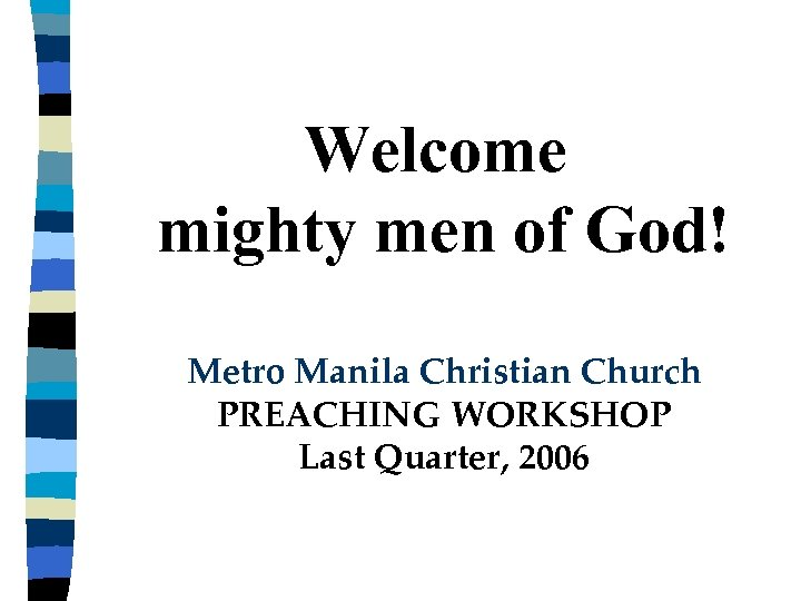 Welcome mighty men of God! Metro Manila Christian Church PREACHING WORKSHOP Last Quarter, 2006