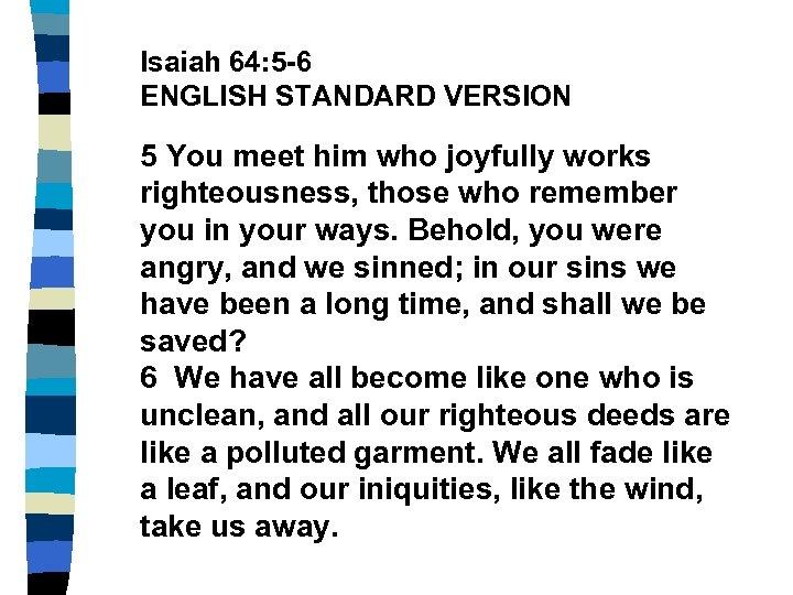 Isaiah 64: 5 -6 ENGLISH STANDARD VERSION 5 You meet him who joyfully works