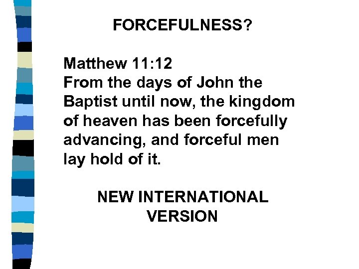FORCEFULNESS? Matthew 11: 12 From the days of John the Baptist until now, the