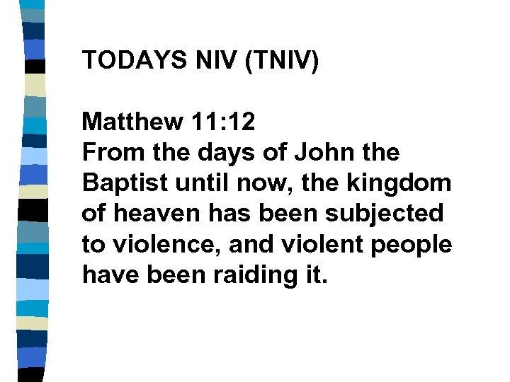 TODAYS NIV (TNIV) Matthew 11: 12 From the days of John the Baptist until