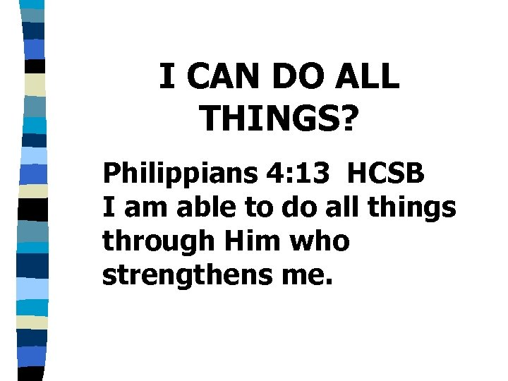 I CAN DO ALL THINGS? Philippians 4: 13 HCSB I am able to do