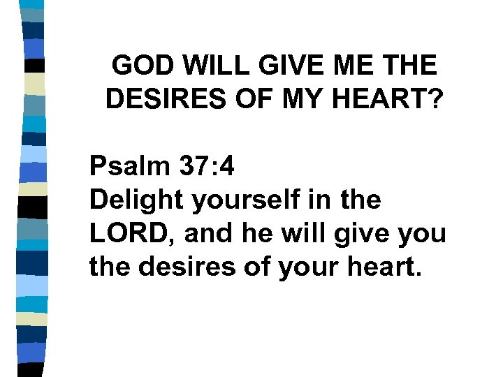 GOD WILL GIVE ME THE DESIRES OF MY HEART? Psalm 37: 4 Delight yourself