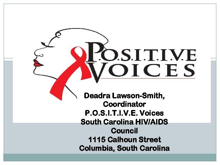 Deadra Lawson-Smith, Coordinator P. O. S. I. T. I. V. E. Voices South Carolina