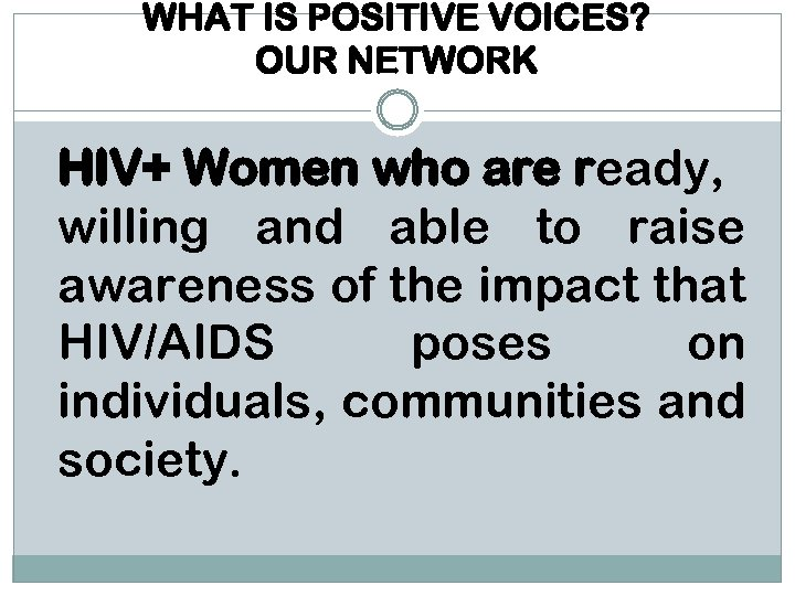 WHAT IS POSITIVE VOICES? OUR NETWORK HIV+ Women who are ready, willing and able