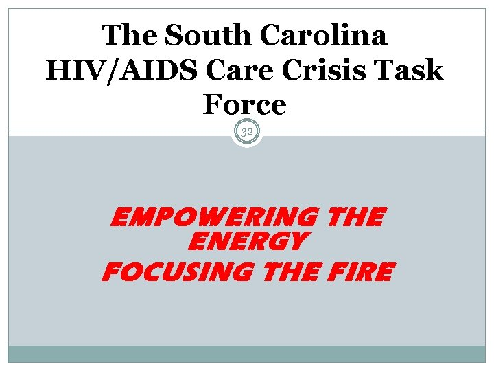 The South Carolina HIV/AIDS Care Crisis Task Force 32 EMPOWERING THE ENERGY FOCUSING THE