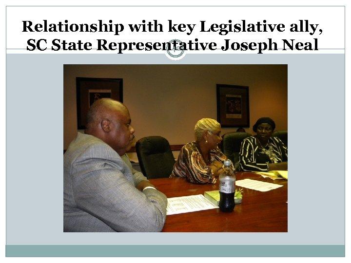 Relationship with key Legislative ally, SC State Representative Joseph Neal 40