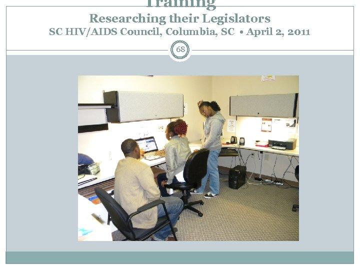 Training Researching their Legislators SC HIV/AIDS Council, Columbia, SC • April 2, 2011 68