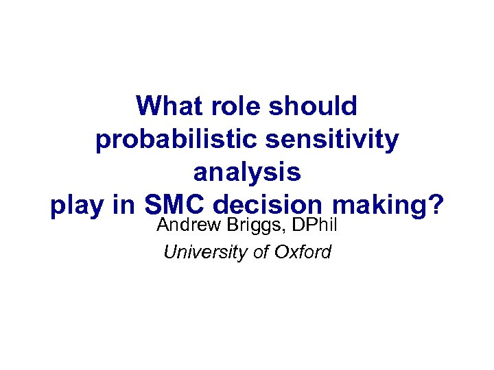What role should probabilistic sensitivity analysis play in SMC decision making? Andrew Briggs, DPhil
